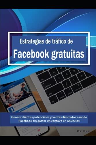 Estrategias de tráfico de Facebook gratuitas: Genere clientes potenciales y ventas ilimitados usando Facebook sin gastar un centavo en anuncios