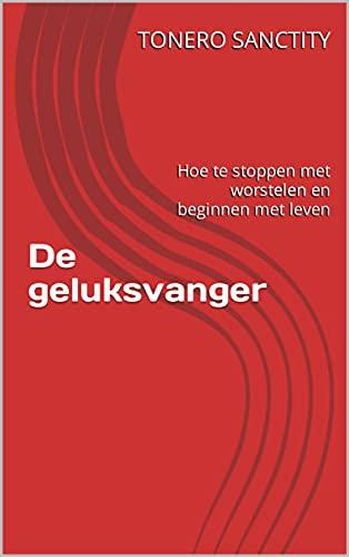 De geluksvanger: Hoe te stoppen met worstelen en beginnen met leven (Dutch Edition)
