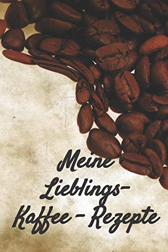 Meine Lieblings - Kaffee - Rezepte: Notizbuch Journal zum Einschreiben von eigenen Kaffeerezepten für den Kaffeeliebhaber, Barista, Hobbykoch, Gourmet und Feinschmecker