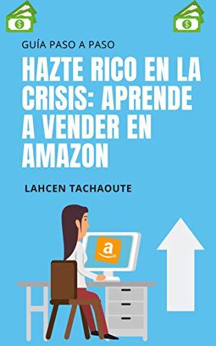 Hazte Rico en la Crisis: Aprende a vender en Amazon: (Guía Paso a Paso Para Principiantes) (Ingresos Pasivos Online nº 1)