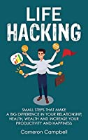 Life Hacking: Small Steps That Make a Big Difference in Your Relationship, Health, Wealth and Increase Your Productivity and Happiness