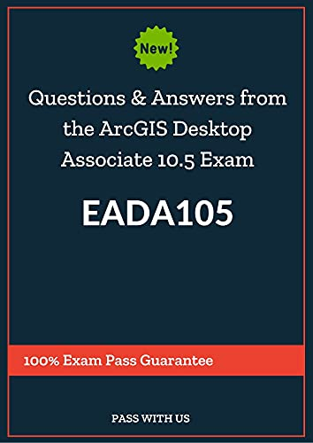 Questions and Answers from the Real exam to pass ArcGIS Desktop Associate 10.5 Exam EADA105: 100% Exam Pass Guarantee (English Edition)