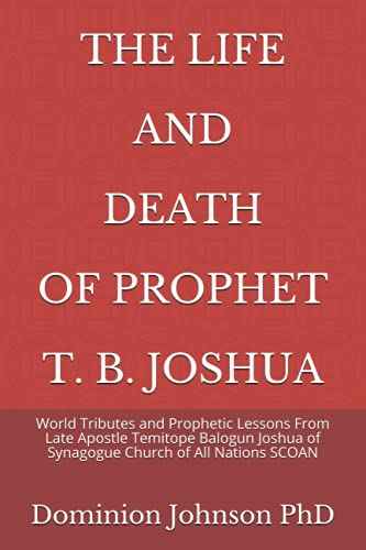 THE LIFE AND DEATH OF PROPHET T. B. JOSHUA: World Tributes and Prophetic Lessons From Late Apostle Temitope Balogun Joshua of Synagogue Church of All Nations SCOAN