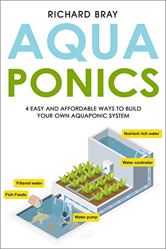 Aquaponics: 4 Easy and Affordable Ways to Build Your Own Aquaponic System and Raise Fish and Plants...