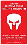 Ultimate Obstacle Racing Grip Strength: 23 Obstacle Course Racing Workouts For Improving Grip Strength So You Can Dominate Every Obstacle