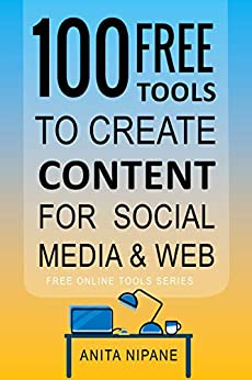100+ Free Tools to Create Content for Social Media & Web: 2021 (Free Online Tools Book 2) by [Anita Nipane]