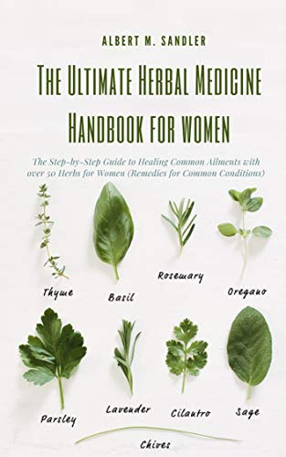 The Ultimate Herbal Medicine Handbook for Women: The Step-by-Step Guide to Healing Common Ailments with over 50 Herbs for Women (Remedies for Common Conditions)