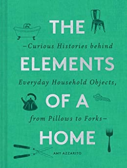 The Elements of a Home: Curious Histories behind Everyday Household Objects, from Pillows to Forks by [Amy Azzarito]