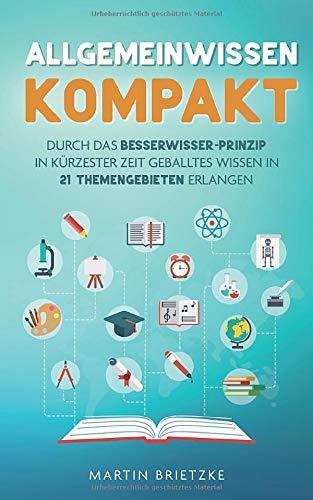 Allgemeinwissen kompakt: Durch das Besserwisser-Prinzip in kürzester Zeit geballtes Wissen in 21 Themengebieten erlernen