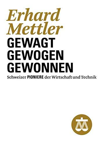 Erhard Mettler: Gewagt - Gewogen - Gewonnen (Schweizer Pioniere der Wirtschaft und Technik)