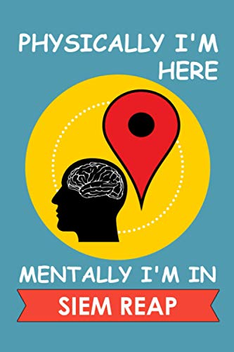Physically I'm Here Mentally I'm In Siem Reap: Siem Reap Journal Gift For Travellers, Campers, Backpackers, Personalized Notebook For Traveller Who ... Siem Reap, Journal Present Idea For Explorers