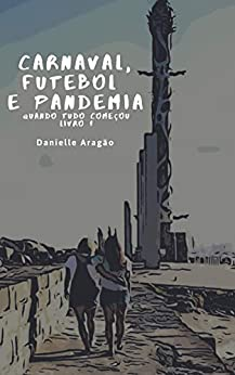 Carnaval, Futebol e Pandemia: Livro 1-Quando tudo começou por [Danielle  Aragão]