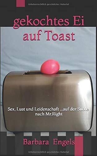 gekochtes Ei auf Toast: Sex, Lust und Leidenschaft ...auf der Suche nach Mr.Right