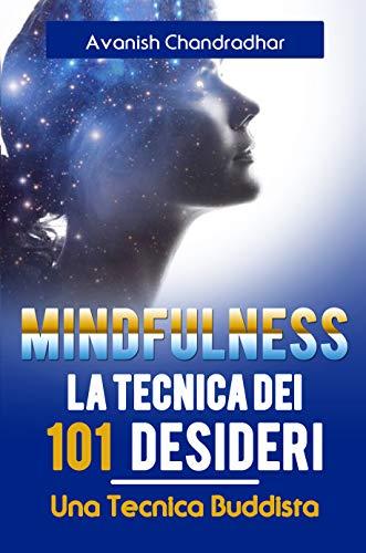 MINDFULNESS LA TECNICA DEI 101 DESIDERI: Una Guida Pratica al raggiungimento della propria Consapevolezza con una famosa Tecnica Buddista