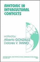 Rhetoric in Intercultural Contexts (International and Intercultural Communication Annual)
