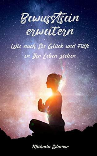 Bewusstsein erweitern: Wie auch Sie Glück und Fülle in Ihr Leben ziehen / Inklusive Meditation