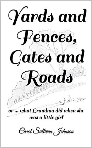 Yards and Fences, Gates and Roads: or ... what Grandma did when she was a little girl by [Carol Sullivan Johnson]