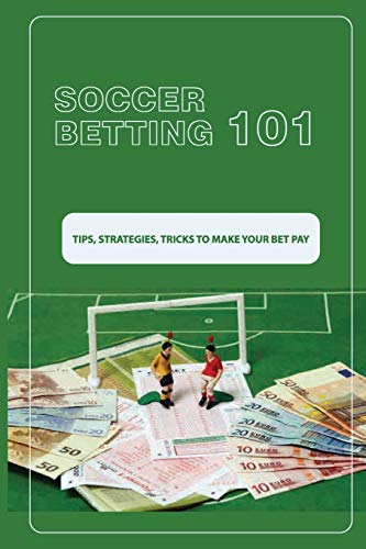 Soccer Betting 101: Tips, Strategies, Tricks To Make Your Bet Pay: Sport Gambling