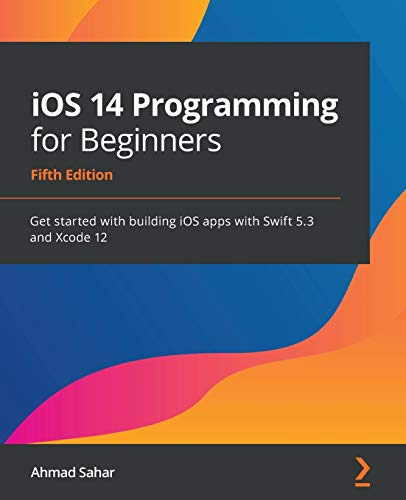 iOS 14 Programming for Beginners: Get started with building iOS apps with Swift 5.3 and Xcode 12, 5th Edition