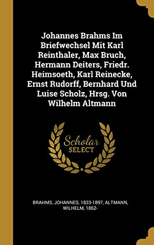 Johannes Brahms Im Briefwechsel Mit Karl Reinthaler, Max Bruch, Hermann Deiters, Friedr. Heimsoeth, Karl Reinecke, Ernst Rudorff, Bernhard Und Luise Scholz, Hrsg. Von Wilhelm Altmann