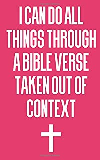 I Can Do All Things Through A Bible Verse Taken Out Of Context: Composition Notebook and Journal for Christians who take notes, Jesus Christ believers ... who Bible Study and spread the Gospel.