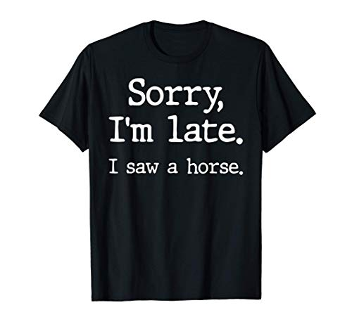 Sorry I'm Late I Saw A Horse Funny Horse Lovers T-Shirt