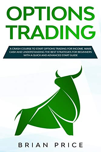 OPTIONS TRADING: A crash course to start options trading for income. Make cash and understanding the best strategies for beginners with a quick and advanced start guide.