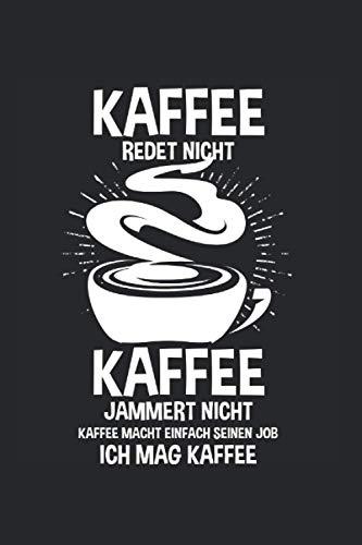 Kaffee redet nicht Kaffee jammert nicht Kaffee macht einfach seinen Job Ich mag Kaffee: Kaffee & Kaffeetasse Notizbuch 6' x 9' Kaffeetrinker Kaffeetrinker Geschenk