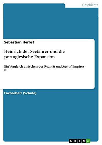 Heinrich der Seefahrer und die portugiesische Expansion: Ein Vergleich zwischen der Realität und Age of Empires III (German Edition)