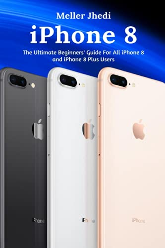 iPhone 8: The Ultimate Beginners' Guide For All iPhone 8 and iPhone 8 Plus Users