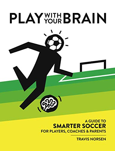 Play With Your Brain: A Guide to Smarter Soccer for Players, Coaches, and Parents (English Edition)