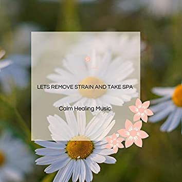 Lets Remove Strain And Take Spa - Calm Healing Music