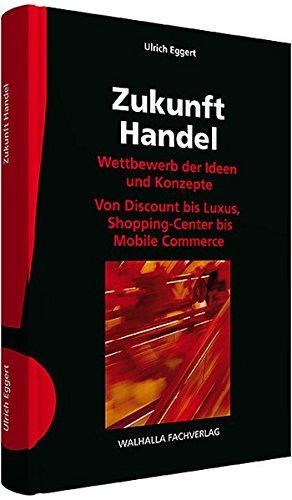 Zukunft Handel: Wettbewerb der Ideen und Konzepte; Von Discount bis Luxus, Shopping-Center bis Mobile Commerce