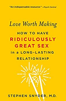 Love Worth Making  How to Have Ridiculously Great Sex in a Long-Lasting Relationship