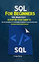SQL For Beginners SQL Made Easy: A Step-By-Step Guide to SQL Programming for the Beginner, Intermediate and Advanced User Front Cover
