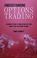 Understanding Options Trading: A Beginner's Guide to Understand the Stock Market and The Options Trading (Options Trading Strategies)