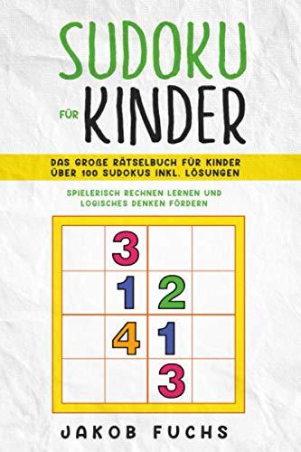 SUDOKU FÜR KINDER: Das große Rätselbuch für Kinder Über 100 Sudokus inkl. Lösungen - Spielerisch rechnen lernen und logisches Denken fördern