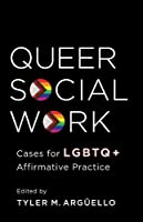 Queer Social Work: Cases for LGBTQ + Affirmative Practice
