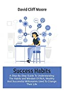 Success Habits: A Step-By-Step Guide To Understanding The Habits and Mindset Of Rich, Wealthy And Successful Millionaires Used To Change Their Life
