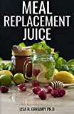 MEAL REPLACEMENT JUICE: HEALTHY DELICIOUS SMOOTHIES TO LOOSE WEIGHT, GAIN WEIGHT AND FEEL GREAT IN...