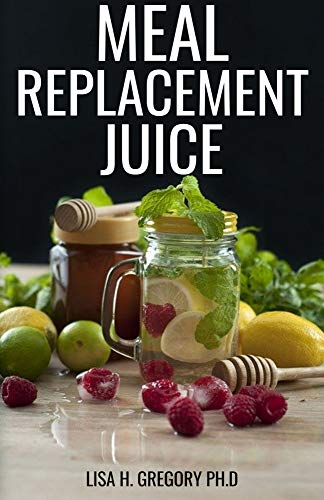 MEAL REPLACEMENT JUICE: HEALTHY DELICIOUS SMOOTHIES TO LOOSE WEIGHT, GAIN WEIGHT AND FEEL GREAT IN YOUR BODY (English Edition)