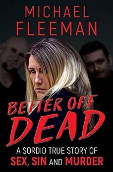 [Michael Fleeman]のBetter Off Dead: A Sordid True Story of Sex, Sin and Murder (English Edition)