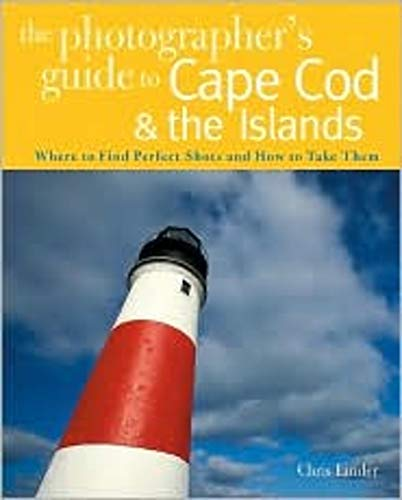 The Photographer's Guide to Cape Cod & the Islands: Where to Find the Perfect Shots and How to Take Them (The Photographer's Guide)