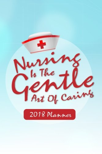 2018 Planner Nursing Is The Gentle Art Of Caring: Nurse Planner - 2018 Daily Weekly Monthly Planner