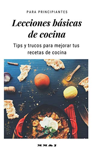 Lecciones básicas de cocina: Para principiantes tips y trucos para mejorar tus recetas de cocina (Spanish Edition)