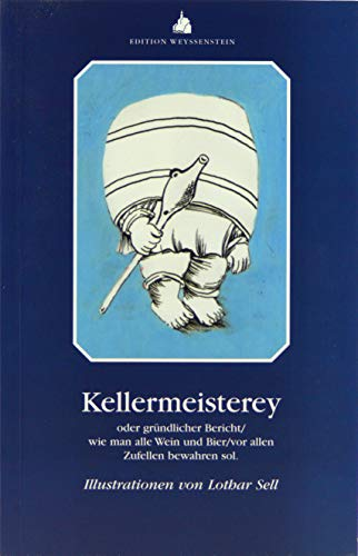 Kellermeisterey oder gründlicher Bericht wie man alle Wein und Bier vor allen Zufellen bewahren sol (Mundart)