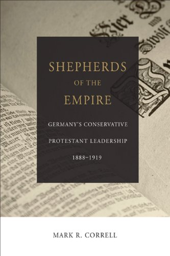 Shepherds of the Empire: Germany's Conservative Protestant Leadership--1888-1919 (Emerging Scholars) (English Edition)