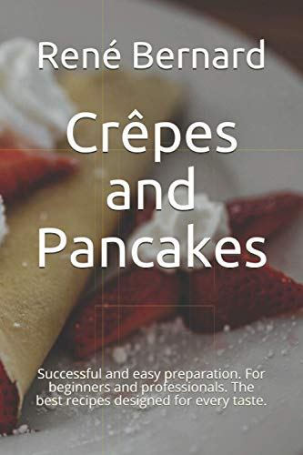 Crêpes and Pancakes: Successful and easy preparation. For beginners and professionals. The best recipes designed for every taste.