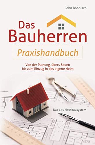 Das Bauherren Praxisbuch: Von der Planung, übers Bauen bis zum Einzug in das eigene Heim