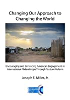 Changing Our Approach to Changing the World: Encouraging and Enhancing American Engagement in International Philanthropy Through Tax Law Reform
